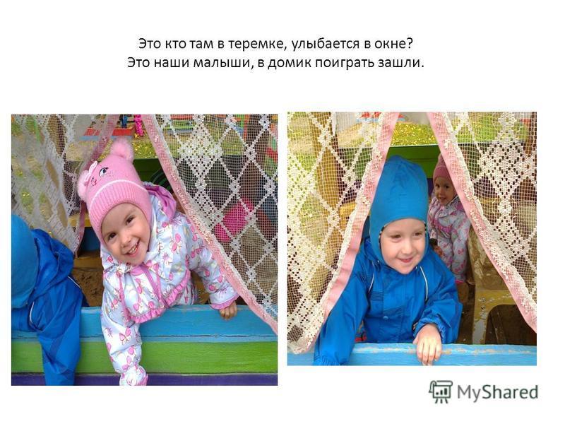 Это кто там в теремке, улыбается в окне? Это наши малыши, в домик поиграть зашли.