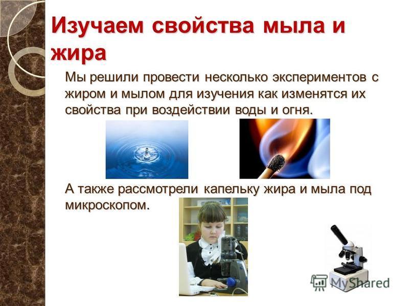 Изучаем свойства мыла и жира Мы решили провести несколько экспериментов с жиром и мылом для изучения как изменятся их свойства при воздействии воды и огня. А также рассмотрели капельку жира и мыла под микроскопом.