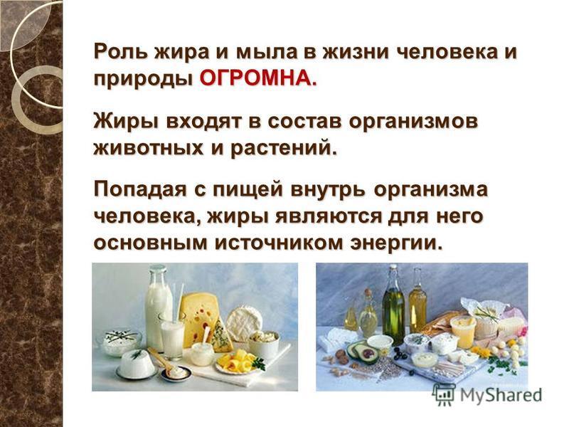 Роль жира и мыла в жизни человека и природы ОГРОМНА. Жиры входят в состав организмов животных и растений. Попадая с пищей внутрь организма человека, жиры являются для него основным источником энергии.