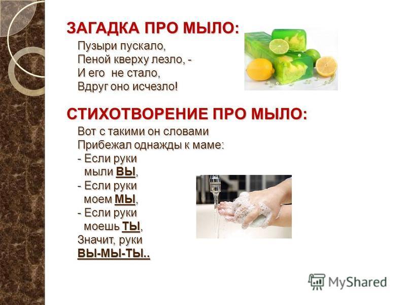 ЗАГАДКА ПРО МЫЛО: Пузыри пускало, Пеной кверху лезло, - И его не стало, Вдруг оно исчезло! СТИХОТВОРЕНИЕ ПРО МЫЛО: Вот с такими он словами Прибежал однажды к маме: - Если руки мыли ВЫ, - Если руки моем МЫ, - Если руки моешь ТЫ, Значит, руки ВЫ-МЫ-ТЫ.