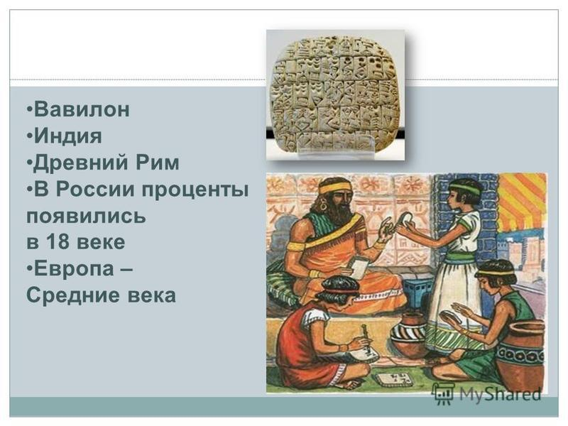 Вавилон Индия Древний Рим В России проценты появились в 18 веке Европа – Средние века