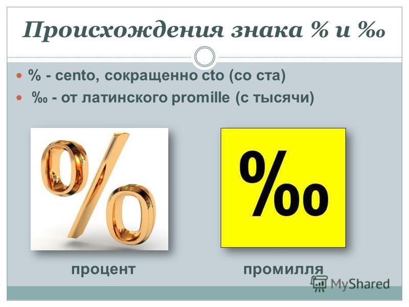 Происхождения знака % и % - cento, сокращенно cto (со ста) - от латинского promille (с тысячи) процент промилле
