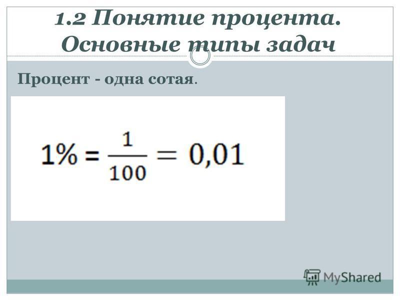 1.2 Понятие процента. Основные типы задач Процент - одна сотая.