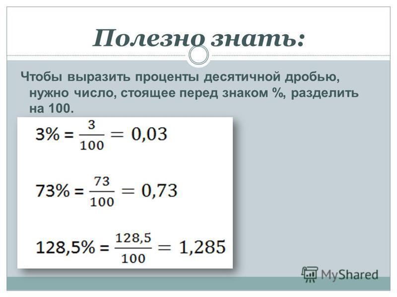 Полезно знать: Чтобы выразить проценты десятичной дробью, нужно число, стоящее перед знаком %, разделить на 100.