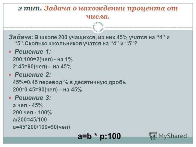 2 тип. Задача о нахождении процента от числа. Задача : В школе 200 учащихся, из них 45% учатся на 4 и 5. Сколько школьников учатся на 4 и 5? Решение 1: 200:100=2(чел) - на 1% 2*45=90(чел) - на 45% Решение 2: 45%=0.45 перевод % в десятичную дробь 200*