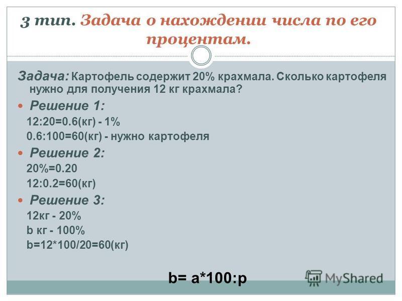 3 тип. Задача о нахождении числа по его процентам. Задача: Картофель содержит 20% крахмала. Сколько картофеля нужно для получения 12 кг крахмала? Решение 1: 12:20=0.6(кг) - 1% 0.6:100=60(кг) - нужно картофеля Решение 2: 20%=0.20 12:0.2=60(кг) Решение