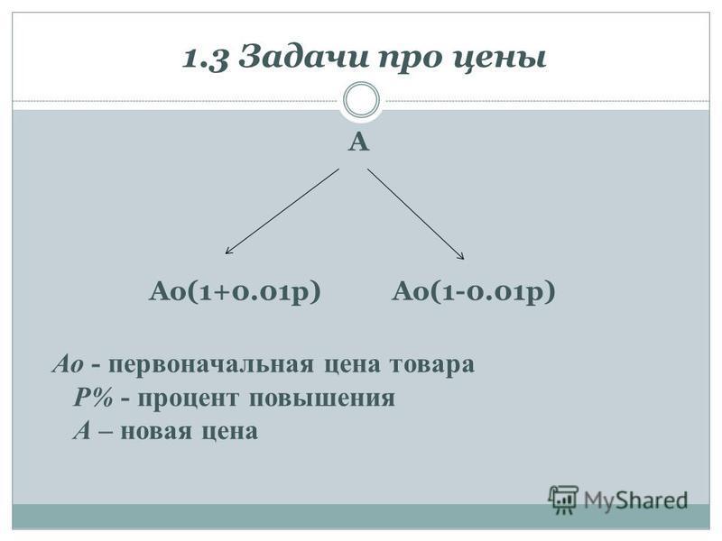 1.3 Задачи про цены A Ao(1+0.01p)Ao(1-0.01p) Ао - первоначальная цена товара P% - процент повышения A – новая цена