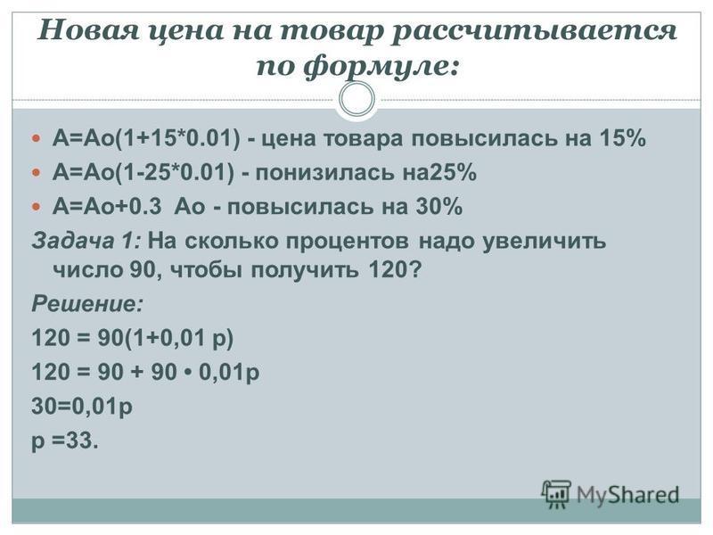 Новая цена на товар рассчитывается по формуле: A=Ao(1+15*0.01) - цена товара повысилась на 15% A=Ao(1-25*0.01) - понизилась на 25% A=Ao+0.3 Ao - повысилась на 30% Задача 1: На сколько процентов надо увеличить число 90, чтобы получить 120? Решение: 12