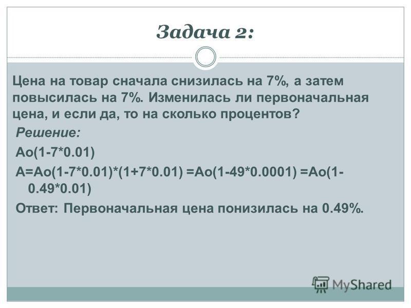 Задача 2: Решение: Ao(1-7*0.01) A=Ao(1-7*0.01)*(1+7*0.01) =Ao(1-49*0.0001) =Ao(1- 0.49*0.01) Ответ: Первоначальная цена понизилась на 0.49%. Цена на товар сначала снизилась на 7%, а затем повысилась на 7%. Изменилась ли первоначальная цена, и если да