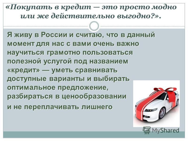 Я живу в России и считаю, что в данный момент для нас с вами очень важно научиться грамотно пользоваться полезной услугой под названием «кредит» уметь сравнивать доступные варианты и выбирать оптимальное предложение, разбираться в ценообразовании и н