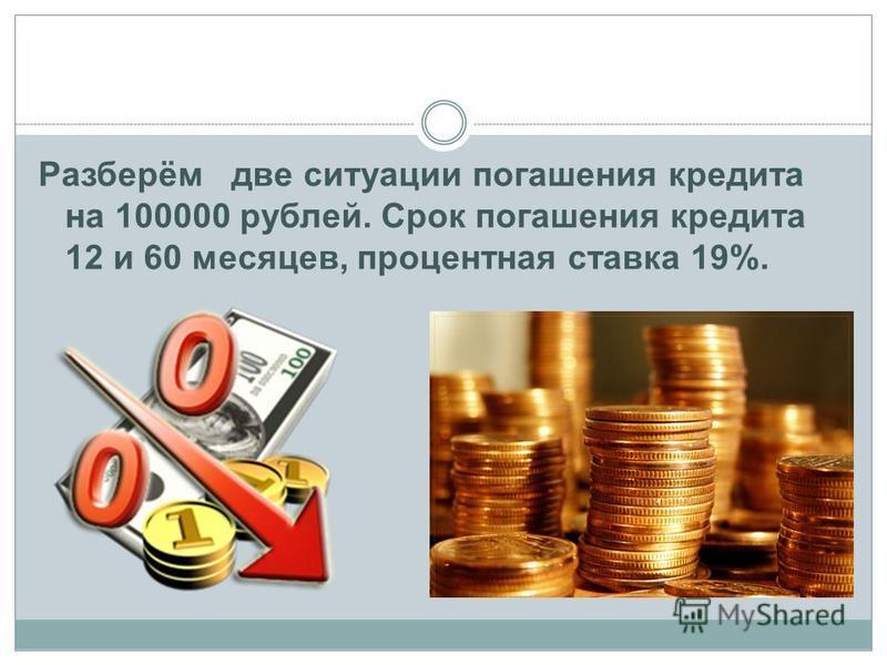 Разберём две ситуации погашения кредита на 100000 рублей. Срок погашения кредита 12 и 60 месяцев, процентная ставка 19%.
