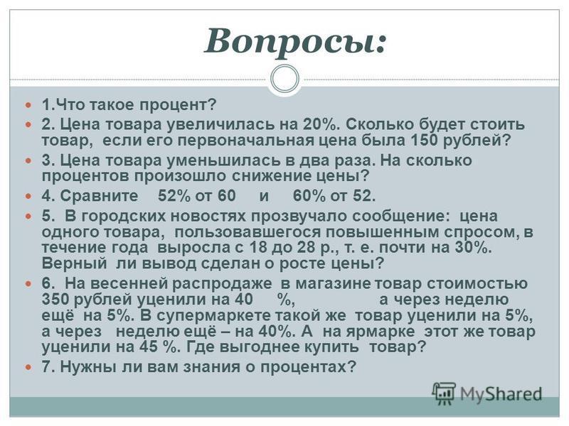 1. Что такое процент? 2. Цена товара увеличилась на 20%. Сколько будет стоить товар, если его первоначальная цена была 150 рублей? 3. Цена товара уменьшилась в два раза. На сколько процентов произошло снижение цены? 4. Сравните 52% от 60 и 60% от 52.