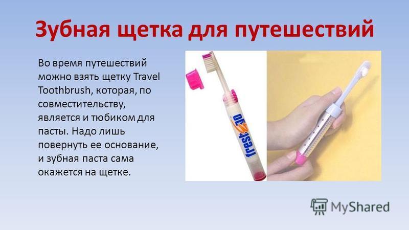 Зубная щетка для путешествий Во время путешествий можно взять щетку Travel Toothbrush, которая, по совместительству, является и тюбиком для пасты. Надо лишь повернуть ее основание, и зубная паста сама окажется на щетке.
