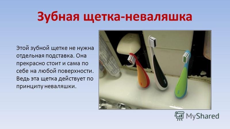 Зубная щетка-неваляшка Этой зубной щетке не нужна отдельная подставка. Она прекрасно стоит и сама по себе на любой поверхности. Ведь эта щетка действует по принципу неваляшки.