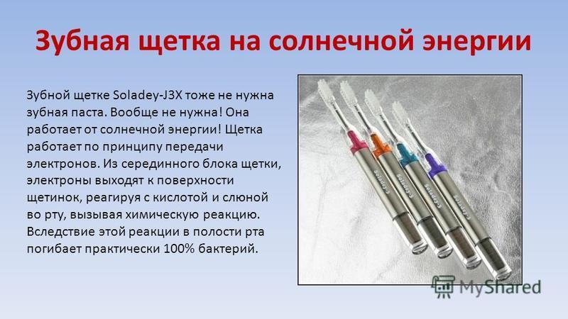 Зубная щетка на солнечной энергии Зубной щетке Soladey-J3X тоже не нужна зубная паста. Вообще не нужна! Она работает от солнечной энергии! Щетка работает по принципу передачи электронов. Из серединного блока щетки, электроны выходят к поверхности щет
