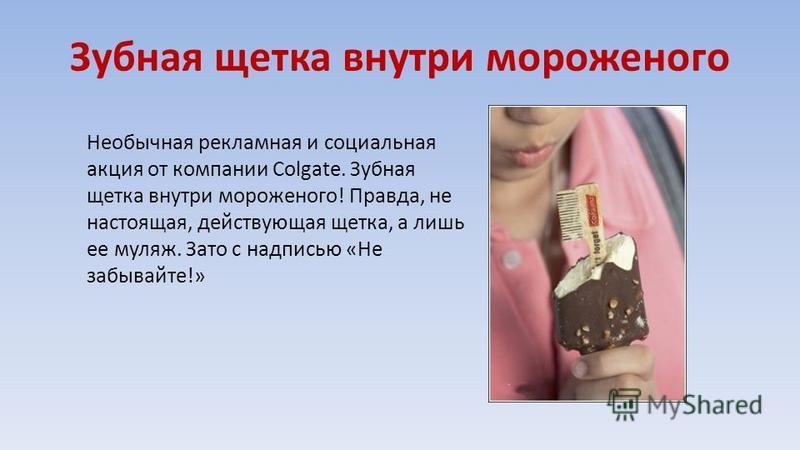 Зубная щетка внутри мороженого Необычная рекламная и социальная акция от компании Colgate. Зубная щетка внутри мороженого! Правда, не настоящая, действующая щетка, а лишь ее муляж. Зато с надписью «Не забывайте!»
