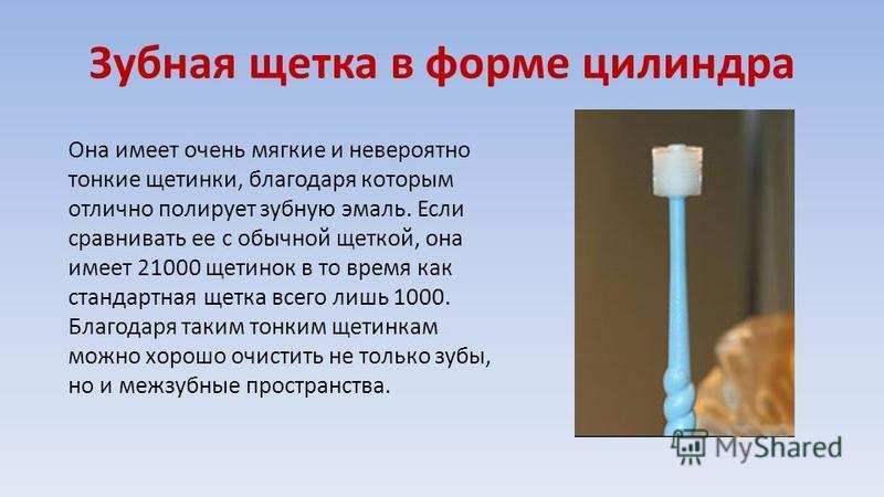 Зубная щетка в форме цилиндра Она имеет очень мягкие и невероятно тонкие щетинки, благодаря которым отлично полирует зубную эмаль. Если сравнивать ее с обычной щеткой, она имеет 21000 щетинок в то время как стандартная щетка всего лишь 1000. Благодар