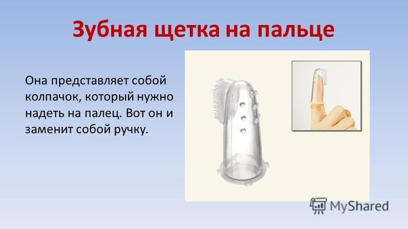 Зубная щетка на пальце Она представляет собой колпачок, который нужно надеть на палец. Вот он и заменит собой ручку.
