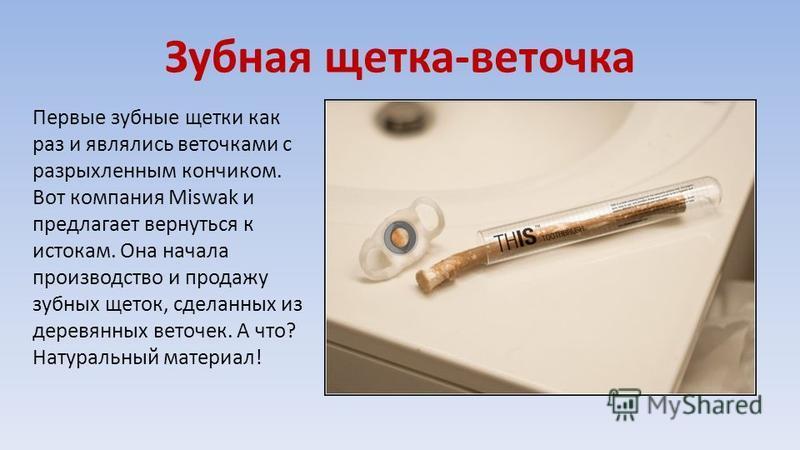 Зубная щетка-веточка Первые зубные щетки как раз и являлись веточками с разрыхленным кончиком. Вот компания Miswak и предлагает вернуться к истокам. Она начала производство и продажу зубных щеток, сделанных из деревянных веточек. А что? Натуральный м
