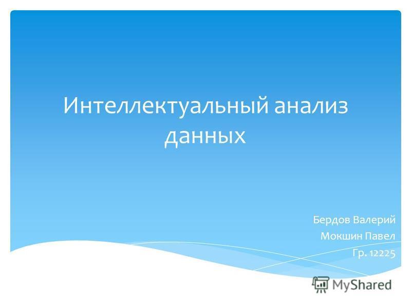 Интеллектуальный анализ данных Бердов Валерий Мокшин Павел Гр. 12225