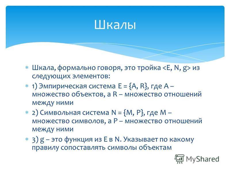 Шкала, формально говоря, это тройка из следующих элементов: 1) Эмпирическая система E = {A, R}, где A – множество объектов, а R – множество отношений между ними 2) Символьная система N = {M, P}, где M – множество символов, а P – множество отношений м