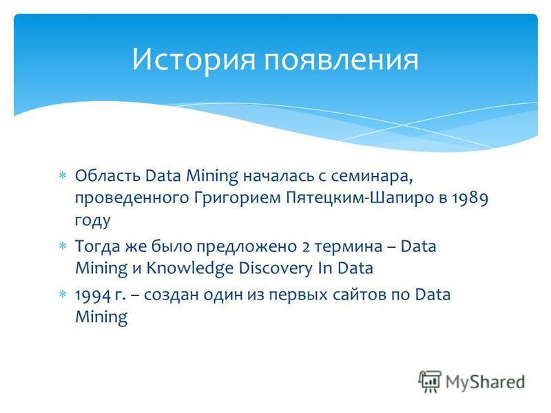 Область Data Mining началась с семинара, проведенного Григорием Пятецким-Шапиро в 1989 году Тогда же было предложено 2 термина – Data Mining и Knowledge Discovery In Data 1994 г. – создан один из первых сайтов по Data Mining История появления