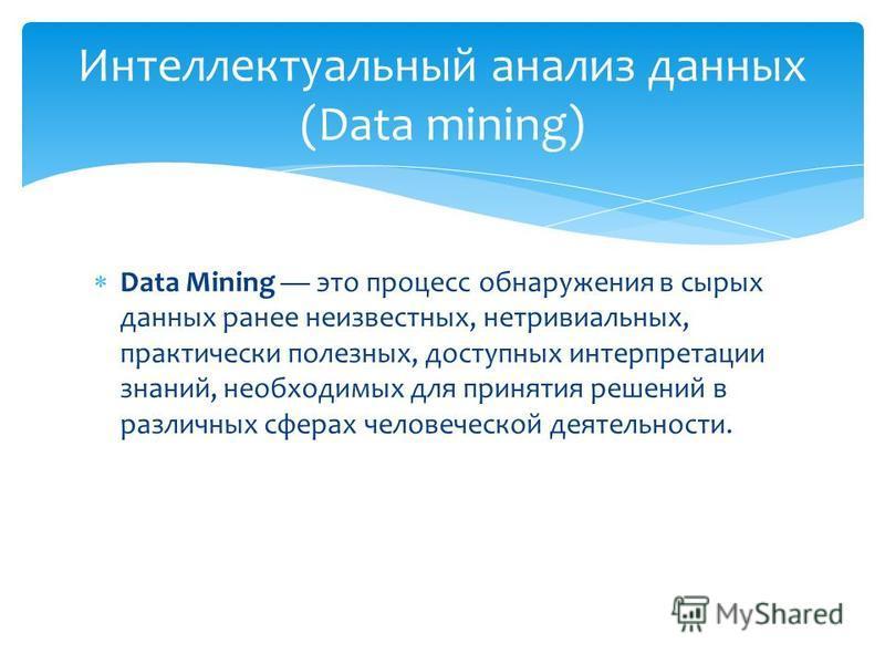 Data Mining это процесс обнаружения в сырых данных ранее неизвестных, нетривиальных, практически полезных, доступных интерпретации знаний, необходимых для принятия решений в различных сферах человеческой деятельности. Интеллектуальный анализ данных (