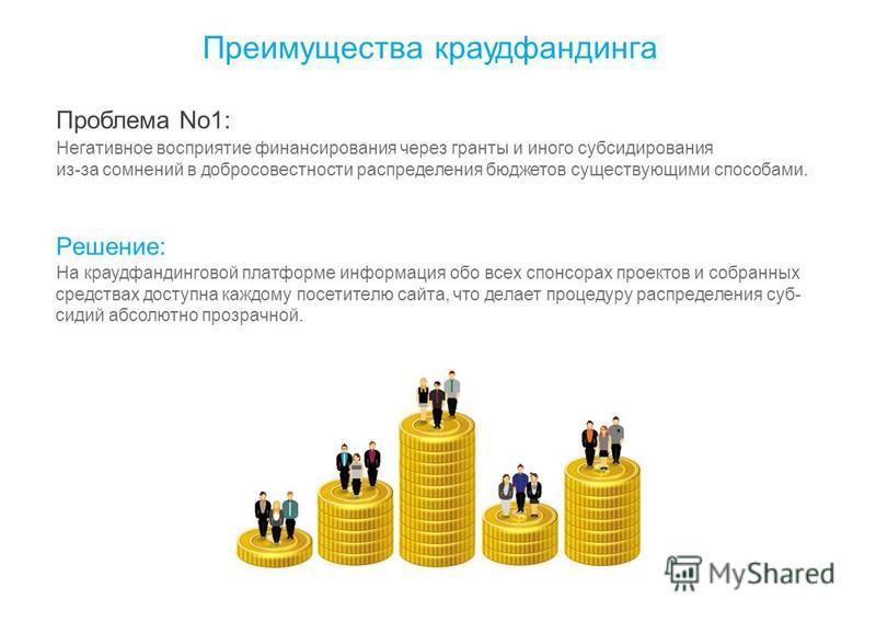 Преимущества краудфандинга Проблема No1: Негативное восприятие финансирования через гранты и иного субсидирования из-за сомнений в добросовестности распределения бюджетов существующими способами. Решение: На краудфандинговой платформе информация обо