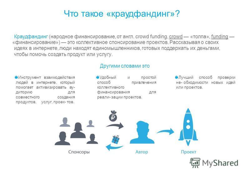 Что такое «краудфандинг»? Краудфандинг (народное финансирование, от англ. crowd funding, crowd «толпа», funding «финансирование») это коллективное спонсирование проектов. Рассказывая о своих идеях в интернете, люди находят единомышленников, готовых п