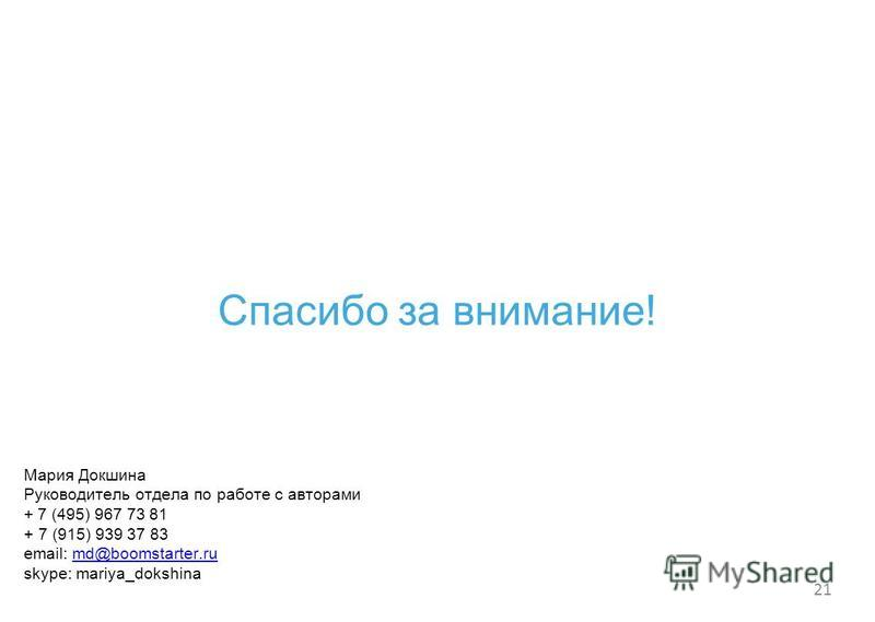 21 Спасибо за внимание! Мария Докшина Руководитель отдела по работе с авторами + 7 (495) 967 73 81 +7 (915) 939 37 83 email: md@boomstarter.rumd@boomstarter.ru skype: mariya_dokshina