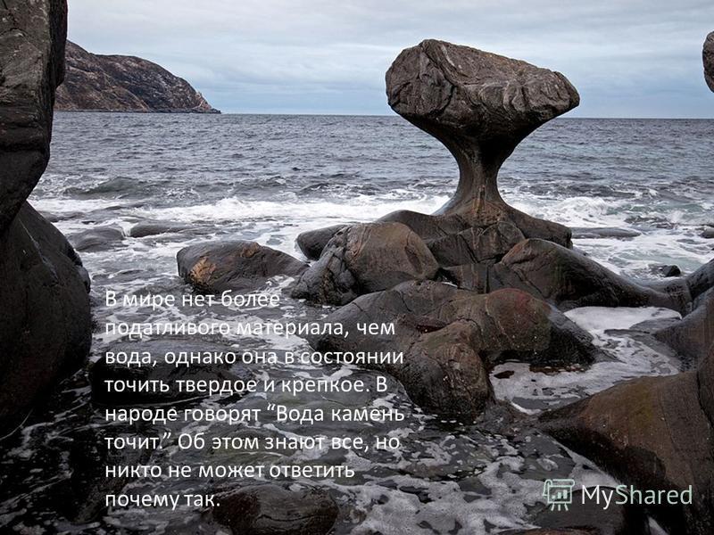 В мире нет более податливого материала, чем вода, однако она в состоянии точить твердое и крепкое. В народе говорят Вода камень точит. Об этом знают все, но никто не может ответить почему так.