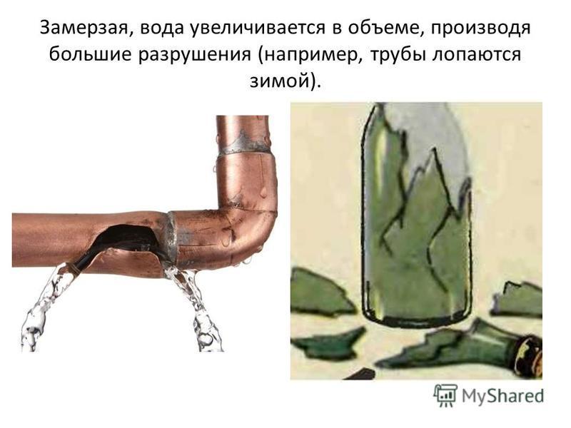 Замерзая, вода увеличивается в объеме, производя большие разрушения (например, трубы лопаются зимой).