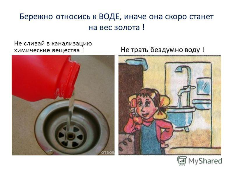 Бережно относись к ВОДЕ, иначе она скоро станет на вес золота ! Не сливай в канализацию химические вещества ! Не трать бездумно воду !
