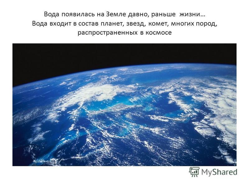 Вода появилась на Земле давно, раньше жизни… Вода входит в состав планет, звезд, комет, многих пород, распространенных в космосе