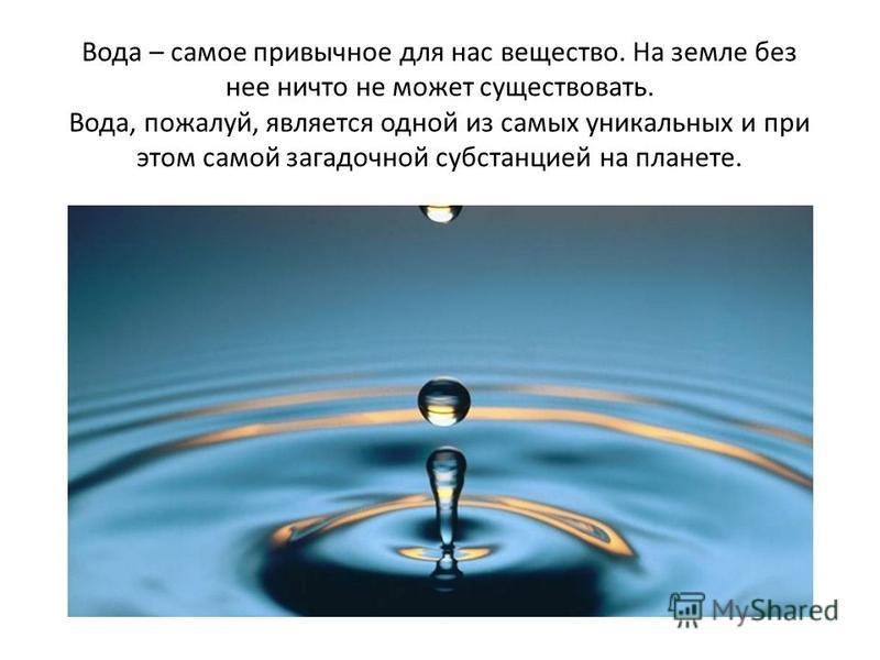Вода – самое привычное для нас вещество. На земле без нее ничто не может существовать. Вода, пожалуй, является одной из самых уникальных и при этом самой загадочной субстанцией на планете.