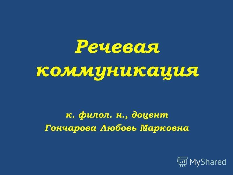 Речевая коммуникация к. филол. н., доцент Гончарова Любовь Марковна