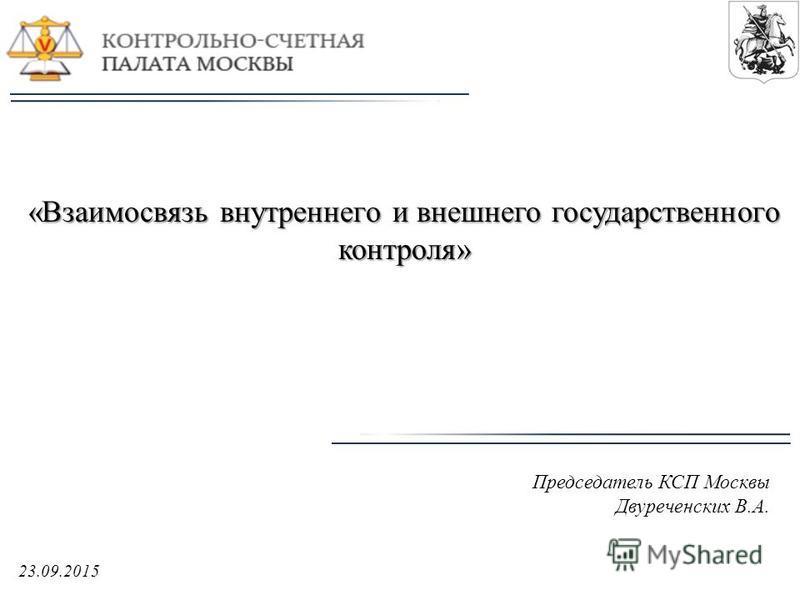 «Взаимосвязь внутреннего и внешнего государственного контроля» Председатель КСП Москвы Двуреченских В.А. 23.09.2015