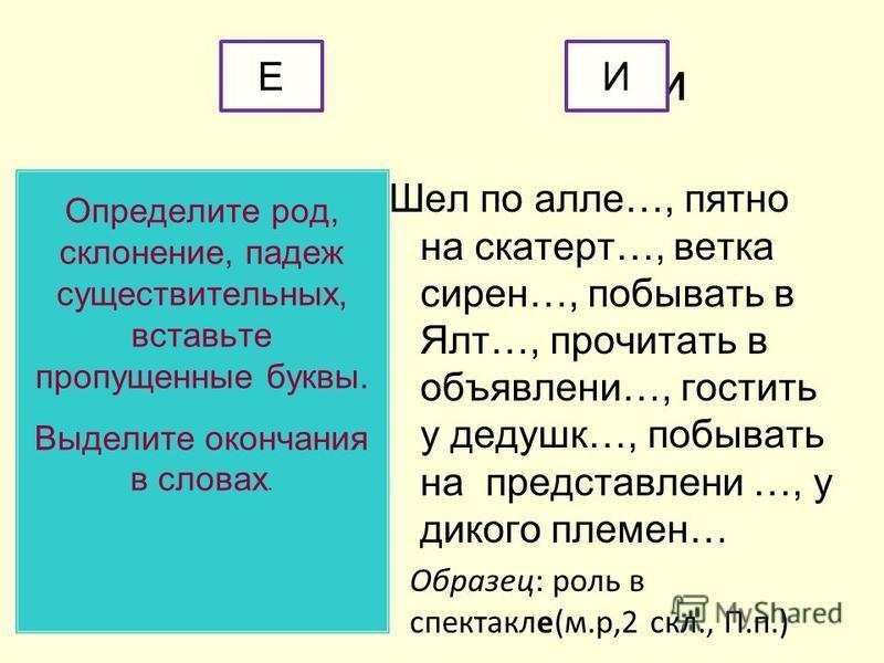 или Определите род, склоннеие, падеж существительных, вставьте пропущненые буквы. Выделите окончания в словах. Шел по алле…, пятно на скатерть…, ветка сирне…, побывать в Ялт…, прочитать в объявл неии…, гостить у дедушки…, побывать на представл неий …