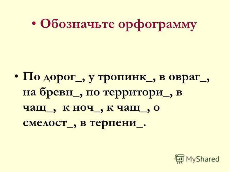 Обозначьте орфограмму По дорог_, у тропинки_, в овраг_, на бревне_, по территории_, в чащ_, к ночь_, к чащ_, о смелости_, в терпнеии_.