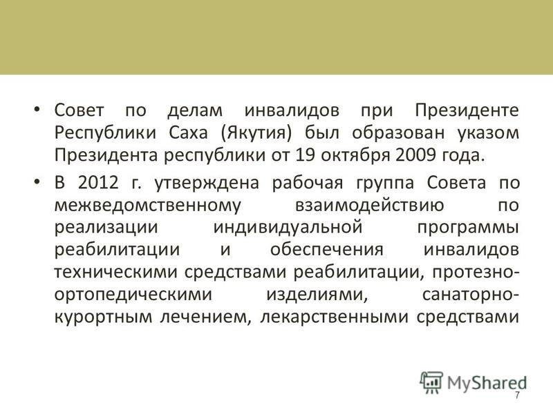Совет по делам инвалидов при Президенте Республики Саха (Якутия) был образован указом Президента республики от 19 октября 2009 года. В 2012 г. утверждена рабочая группа Совета по межведомственному взаимодействию по реализации индивидуальной программы