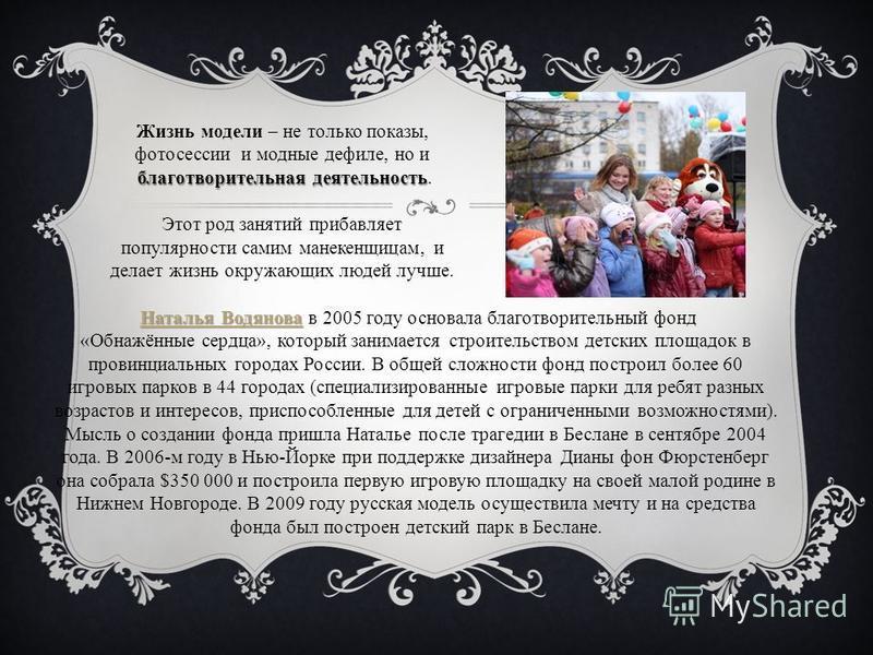 Наталья Водянова Наталья Водянова Наталья Водянова в 2005 году основала благотворительный фонд Наталья Водянова «Обнажённые сердца», который занимается строительством детских площадок в провинциальных городах России. В общей сложности фонд построил б