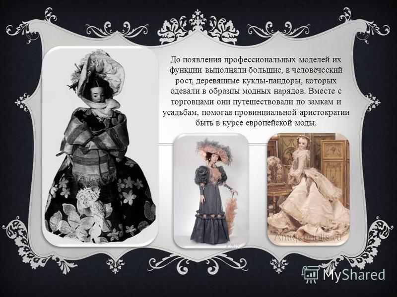 До появления профессиональных моделей их функции выполняли большие, в человеческий рост, деревянные куклы-пандоры, которых одевали в образцы модных нарядов. Вместе с торговцами они путешествовали по замкам и усадьбам, помогая провинциальной аристокра