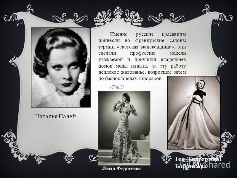 Именно русские красавицы принесли во французские салоны термин «светская манекенщица», они сделали профессию модели уважаемой и приучили владельцев домов моды платить за эту работу неплохое жалованье, возросшее затем до баснословных гонораров. Наталь