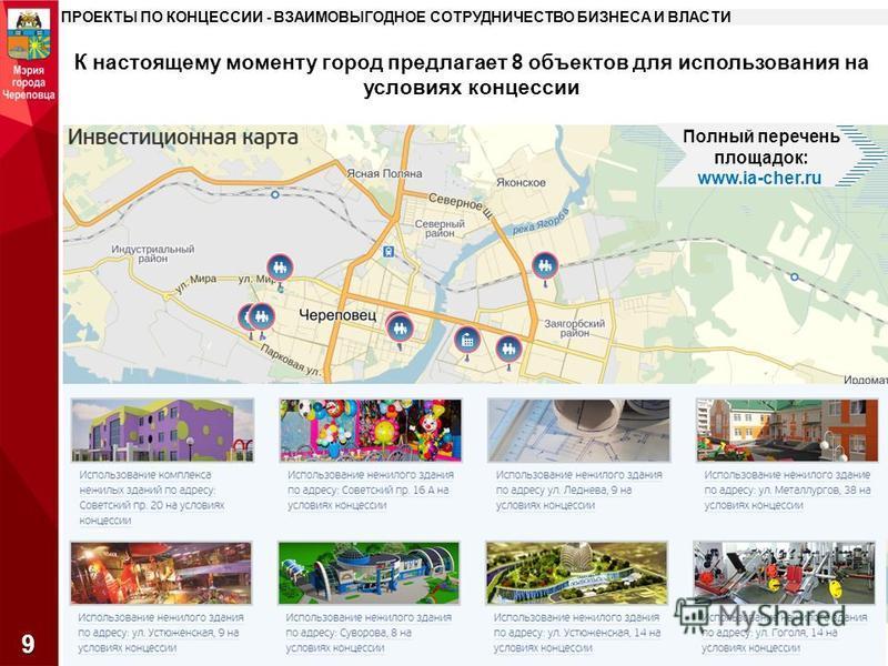 К настоящему моменту город предлагает 8 объектов для использования на условиях концессии ПРОЕКТЫ ПО КОНЦЕССИИ - ВЗАИМОВЫГОДНОЕ СОТРУДНИЧЕСТВО БИЗНЕСА И ВЛАСТИ 9 Полный перечень площадок: www.ia-cher.ru