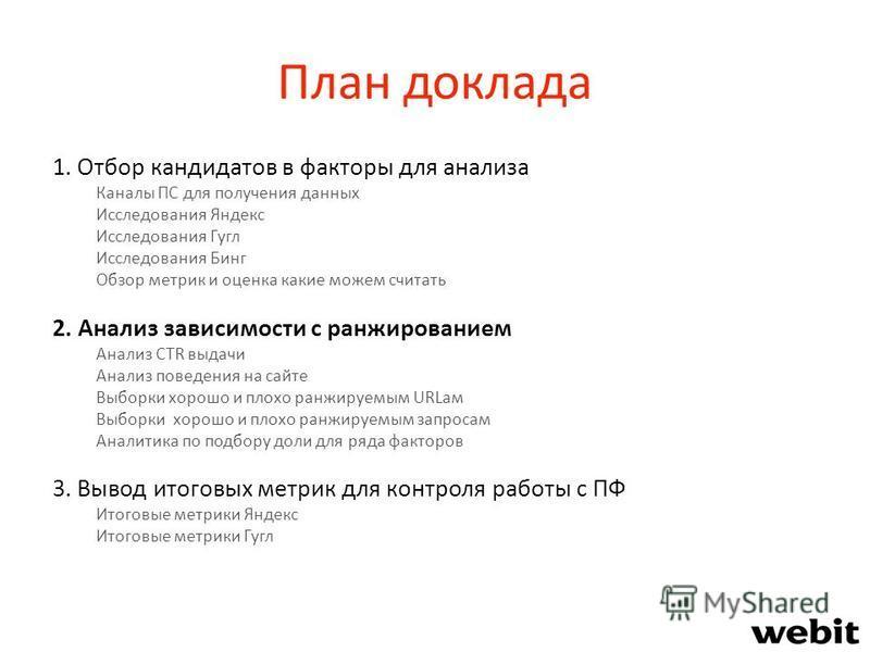 План доклада 1. Отбор кандидатов в факторы для анализа Каналы ПС для получения данных Исследования Яндекс Исследования Гугл Исследования Бинг Обзор метрик и оценка какие можем считать 2. Анализ зависимости с ранжированием Анализ CTR выдачи Анализ пов