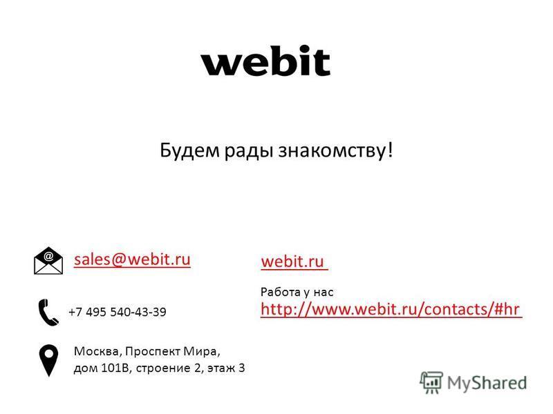 Будем рады знакомству! sales@webit.ru Работа у нас http://www.webit.ru/contacts/#hr webit.ru +7 495 540-43-39 Москва, Проспект Мира, дом 101В, строение 2, этаж 3