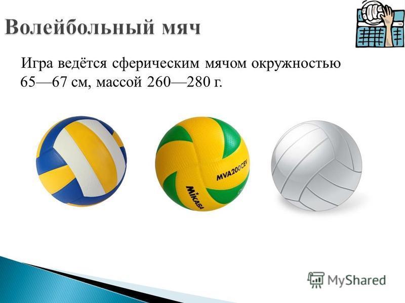 Игра ведётся сферическим мячом окружностью 6567 см, массой 260280 г.