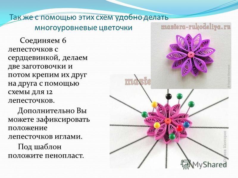Так же с помощью этих схем удобно делать многоуровневые цветочки Соединяем 6 лепесточков с сердцевинкой, делаем две заготовочки и потом крепим их друг на друга с помощью схемы для 12 лепесточков. Дополнительно Вы можете зафиксировать положение лепест