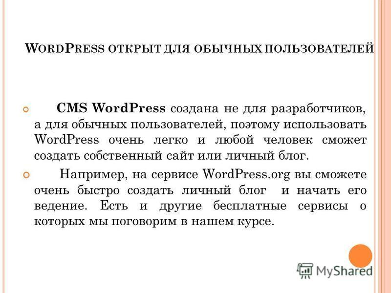 W ORD P RESS ОТКРЫТ ДЛЯ ОБЫЧНЫХ ПОЛЬЗОВАТЕЛЕЙ CMS WordPress создана не для разработчиков, а для обычных пользователей, поэтому использовать WordPress очень легко и любой человек сможет создать собственный сайт или личный блог. Например, на сервисе Wo