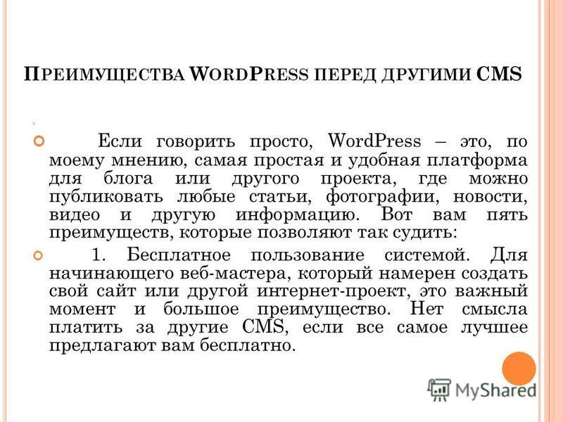 П РЕИМУЩЕСТВА W ORD P RESS ПЕРЕД ДРУГИМИ CMS Если говорить просто, WordPress – это, по моему мнению, самая простая и удобная платформа для блога или другого проекта, где можно публиковать любые статьи, фотографии, новости, видео и другую информацию.
